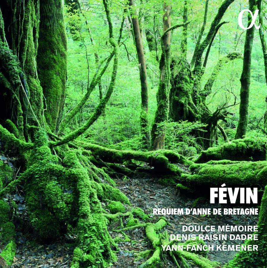 ALPHA613 3760014196133 Antoine de Févin Févin- Requiem d'Anne de Bretagne Doulce Mémoire; Denis Raisin Dadre; Yann-Fañch Kemener